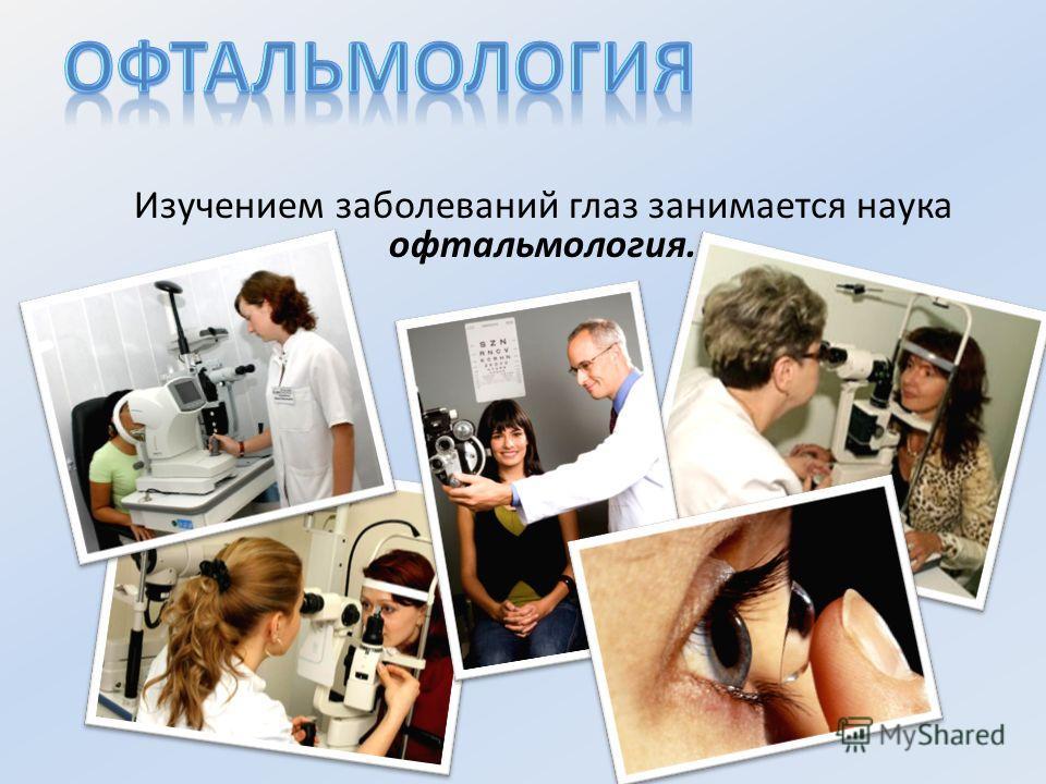 Изучением заболеваний глаз занимается наука офтальмология.