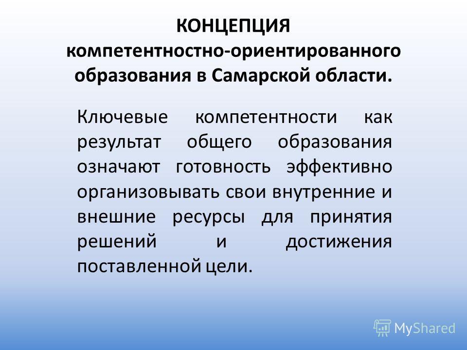 КОНЦЕПЦИЯ компетентностно-ориентированного образования в Самарской области. Ключевые компетентности как результат общего образования означают готовность эффективно организовывать свои внутренние и внешние ресурсы для принятия решений и достижения пос
