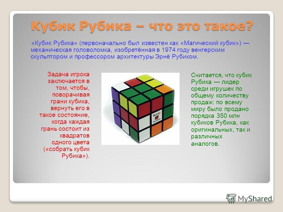 Кубик Рубика – что это такое? «Кубик Рубика» (первоначально был известен как «Магический кубик») механическая головоломка, изобретённая в 1974 году венгерским скульптором и профессором архитектуры Эрнё Рубиком. Задача игрока заключается в том, чтобы,