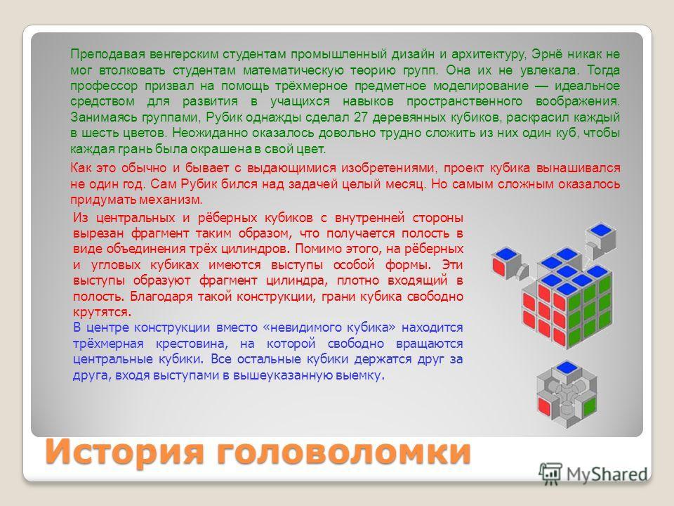 История головоломки Преподавая венгерским студентам промышленный дизайн и архитектуру, Эрнё никак не мог втолковать студентам математическую теорию групп. Она их не увлекала. Тогда профессор призвал на помощь трёхмерное предметное моделирование идеал