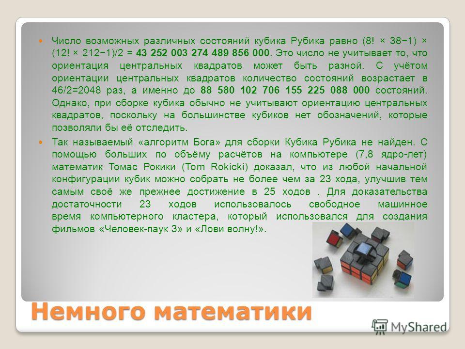 Немного математики Число возможных различных состояний кубика Рубика равно (8! × 381) × (12! × 2121)/2 = 43 252 003 274 489 856 000. Это число не учитывает то, что ориентация центральных квадратов может быть разной. С учётом ориентации центральных кв