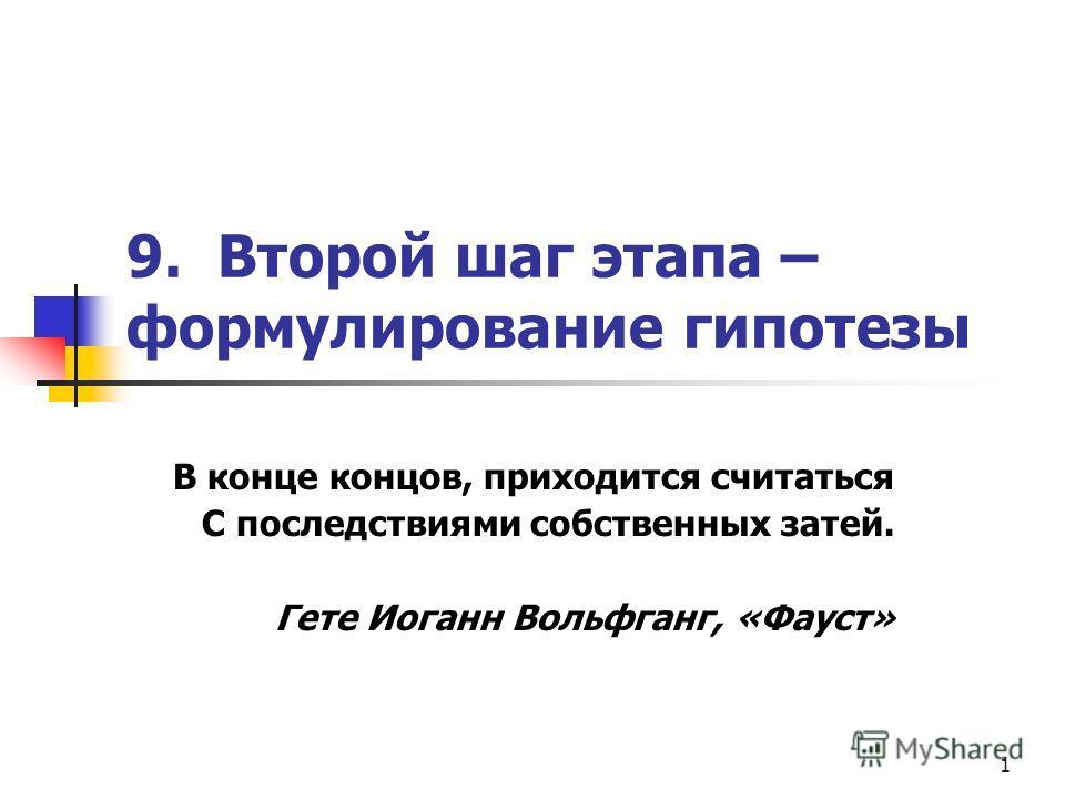 1 9. Второй шаг этапа – формулирование гипотезы В конце концов, приходится считаться С последствиями собственных затей. Гете Иоганн Вольфганг, «Фауст»