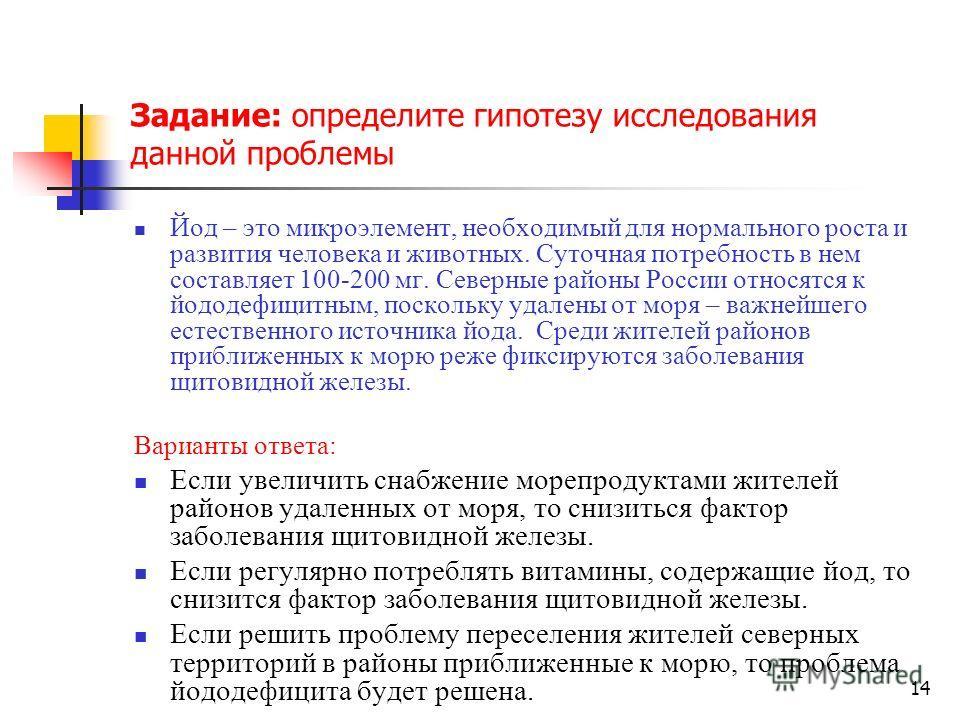 14 Задание: определите гипотезу исследования данной проблемы Йод – это микроэлемент, необходимый для нормального роста и развития человека и животных. Суточная потребность в нем составляет 100-200 мг. Северные районы России относятся к йододефицитным