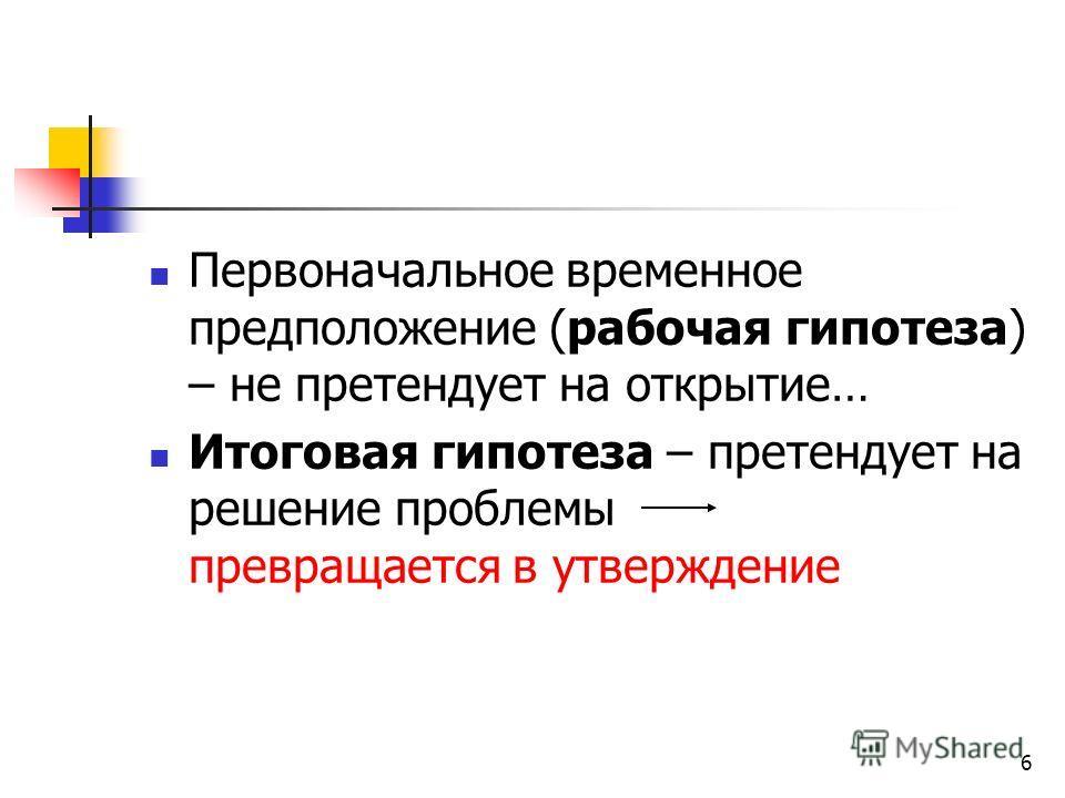 6 Первоначальное временное предположение (рабочая гипотеза) – не претендует на открытие… Итоговая гипотеза – претендует на решение проблемы превращается в утверждение