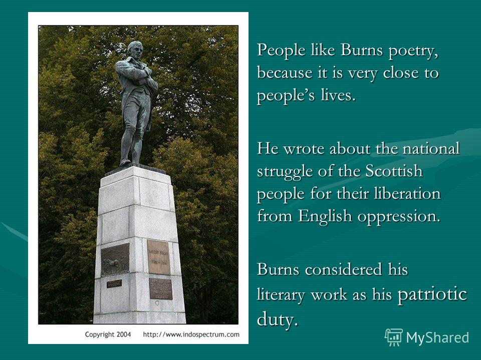 People like Burns poetry, because it is very close to peoples lives. He wrote about the national struggle of the Scottish people for their liberation from English oppression. Burns considered his literary work as his patriotic duty.