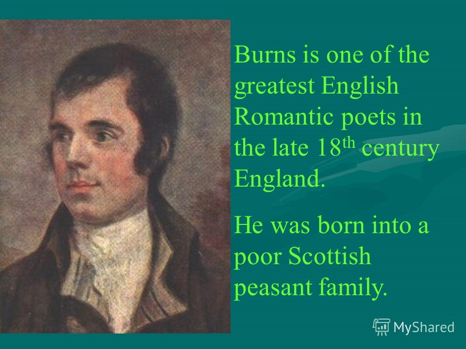 Burns is one of the greatest English Romantic poets in the late 18 th century England. He was born into a poor Scottish peasant family.