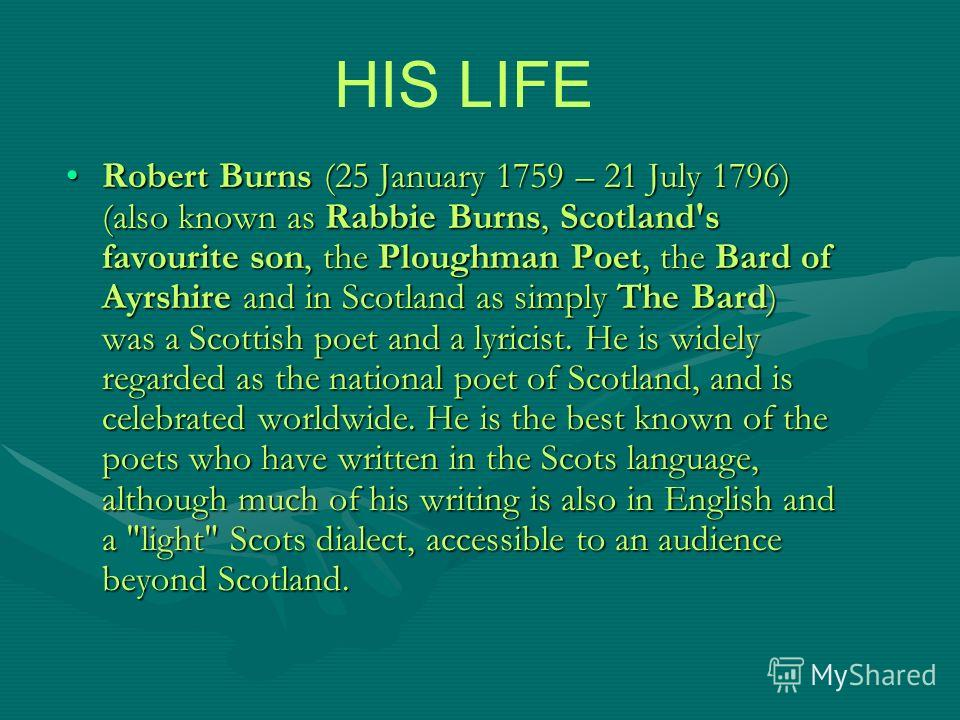 Robert Burns (25 January 1759 – 21 July 1796) (also known as Rabbie Burns, Scotland's favourite son, the Ploughman Poet, the Bard of Ayrshire and in Scotland as simply The Bard) was a Scottish poet and a lyricist. He is widely regarded as the nationa