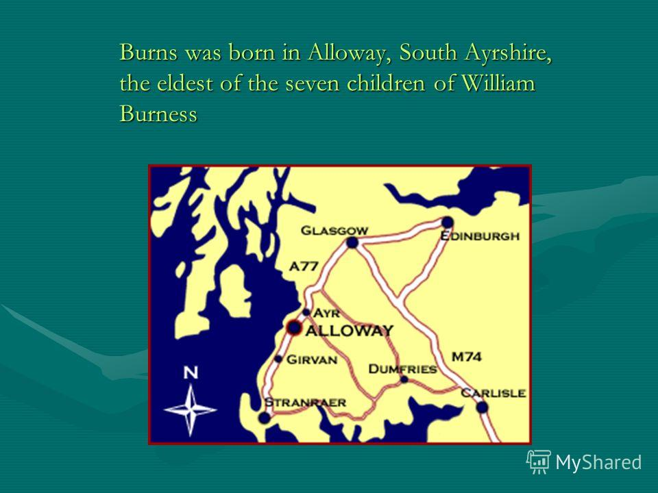 Burns was born in Alloway, South Ayrshire, the eldest of the seven children of William Burness