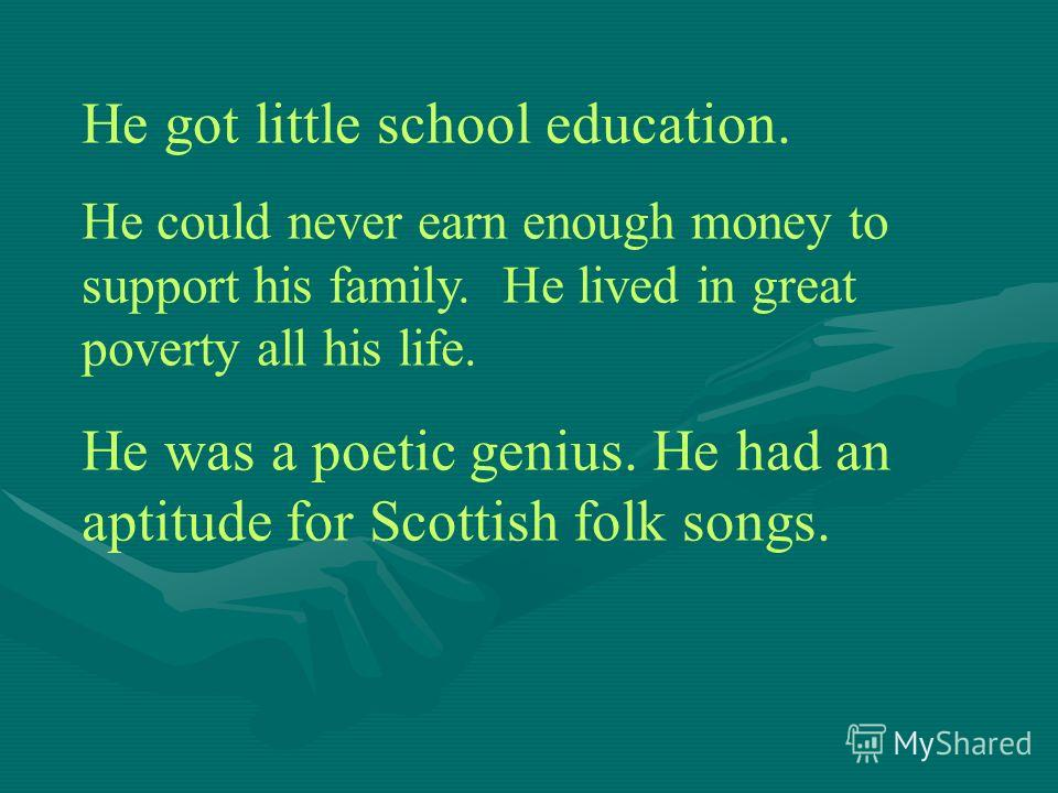 He got little school education. He could never earn enough money to support his family. He lived in great poverty all his life. He was a poetic genius. He had an aptitude for Scottish folk songs.