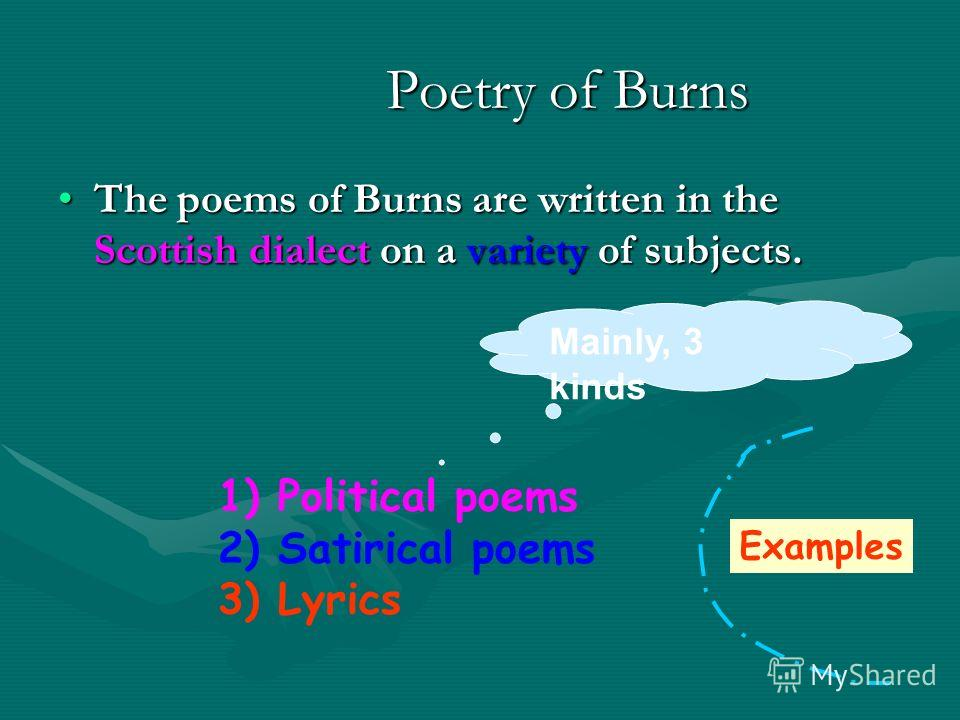 Poetry of Burns Poetry of Burns The poems of Burns are written in the Scottish dialect on a variety of subjects.The poems of Burns are written in the Scottish dialect on a variety of subjects. 1) Political poems 2) Satirical poems 3) Lyrics Mainly, 3
