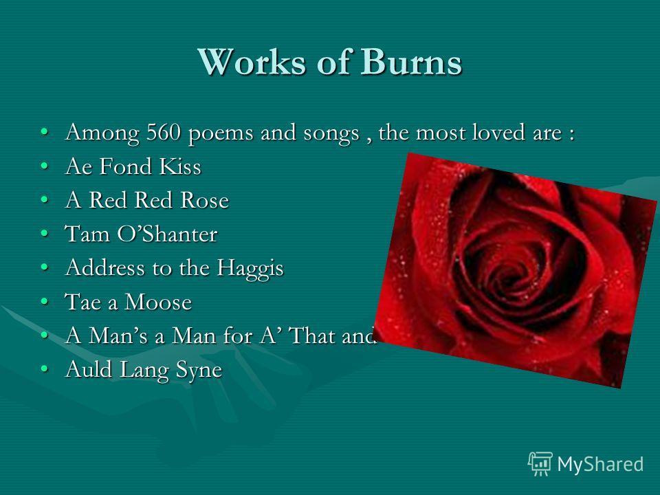 Works of Burns Among 560 poems and songs, the most loved are :Among 560 poems and songs, the most loved are : Ae Fond KissAe Fond Kiss A Red Red RoseA Red Red Rose Tam OShanterTam OShanter Address to the HaggisAddress to the Haggis Tae a MooseTae a M