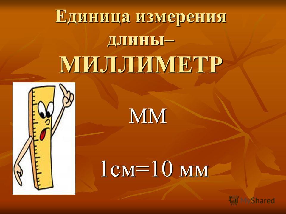 Единица измерения длины– МИЛЛИМЕТР ММ 1см=10 мм 1см=10 мм