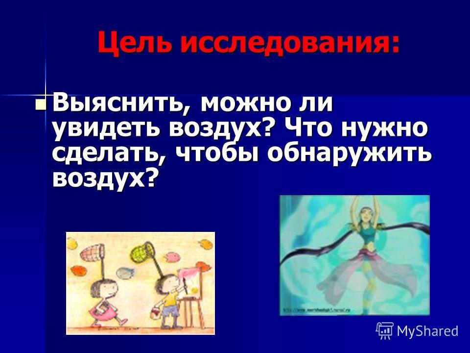 Цель исследования: Выяснить, можно ли увидеть воздух? Что нужно сделать, чтобы обнаружить воздух? Выяснить, можно ли увидеть воздух? Что нужно сделать, чтобы обнаружить воздух?