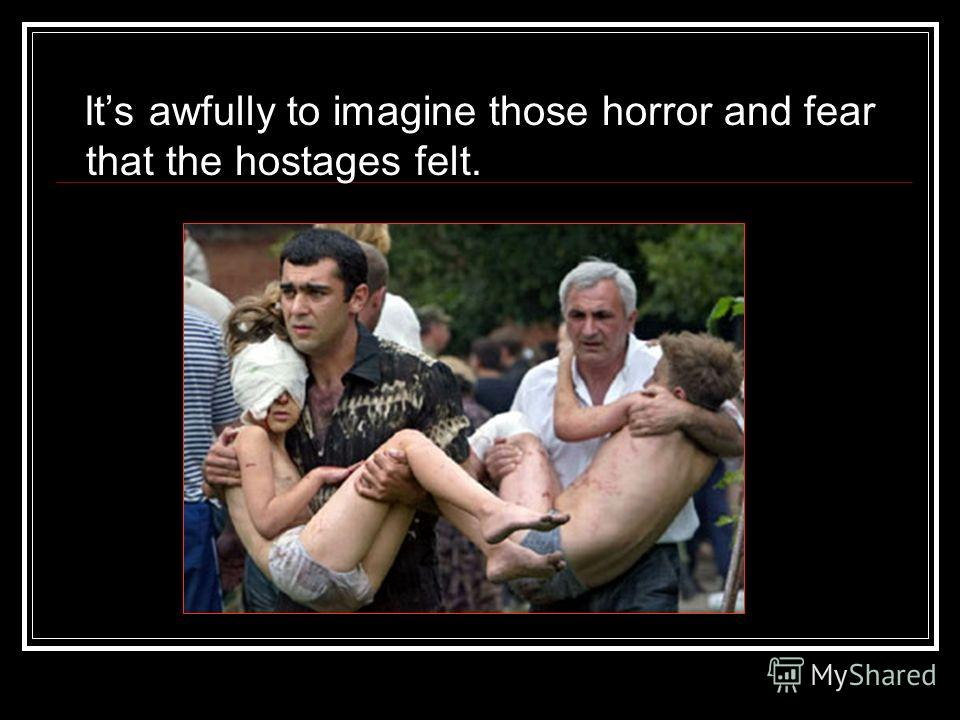 Its awfully to imagine those horror and fear that the hostages felt.