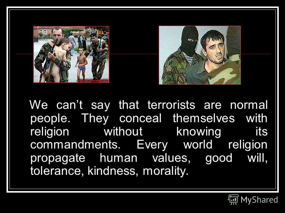 We cant say that terrorists are normal people. They conceal themselves with religion without knowing its commandments. Every world religion propagate human values, good will, tolerance, kindness, morality.