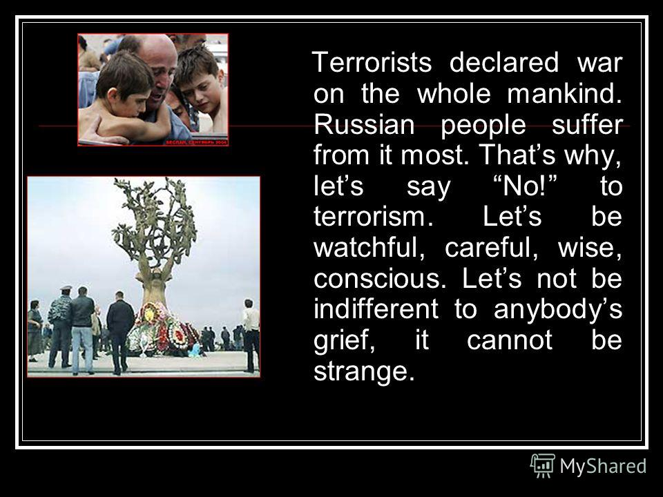 Terrorists declared war on the whole mankind. Russian people suffer from it most. Thats why, lets say No! to terrorism. Lets be watchful, careful, wise, conscious. Lets not be indifferent to anybodys grief, it cannot be strange.