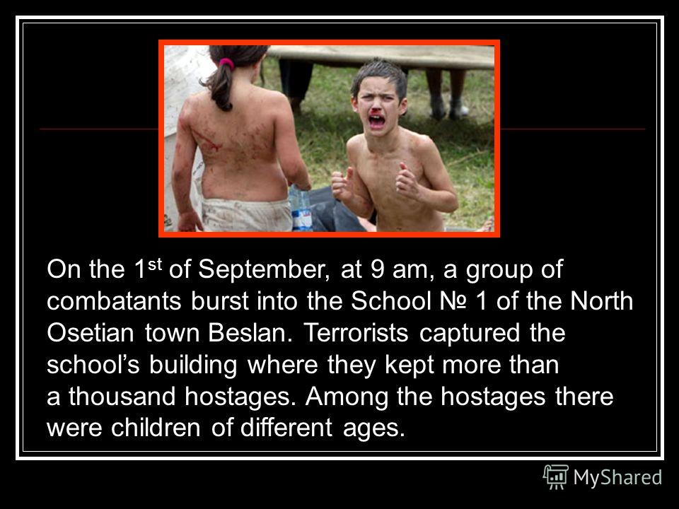 On the 1 st of September, at 9 am, a group of combatants burst into the School 1 of the North Osetian town Beslan. Terrorists captured the schools building where they kept more than a thousand hostages. Among the hostages there were children of diffe