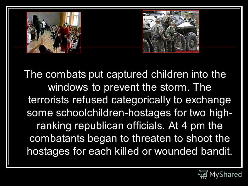 The combats put captured children into the windows to prevent the storm. The terrorists refused categorically to exchange some schoolchildren-hostages for two high- ranking republican officials. At 4 pm the combatants began to threaten to shoot the h