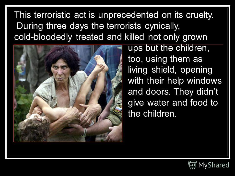 This terroristic act is unprecedented on its cruelty. During three days the terrorists cynically, cold-bloodedly treated and killed not only grown ups but the children, too, using them as living shield, opening with their help windows and doors. They