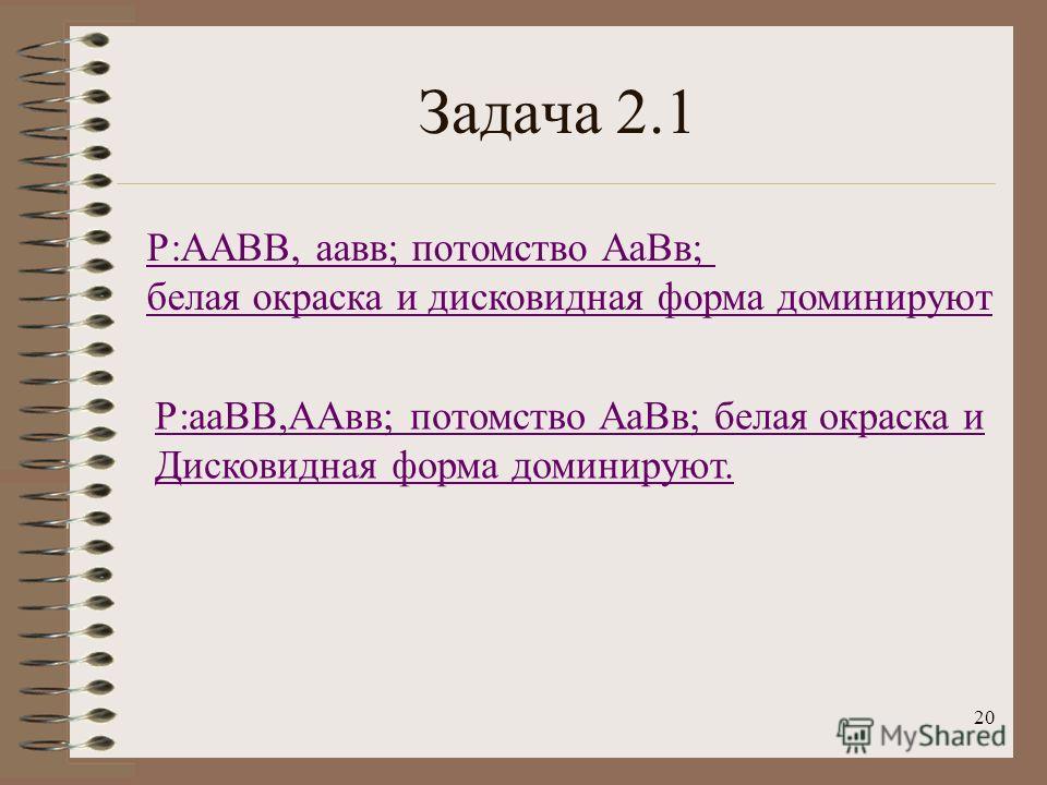 20 Задача 2.1 Р:ААВВ, аавв; потомство АаВв; белая окраска и дисковидная форма доминируют Р:ааВВ,ААвв; потомство АаВв; белая окраска и Дисковидная форма доминируют.