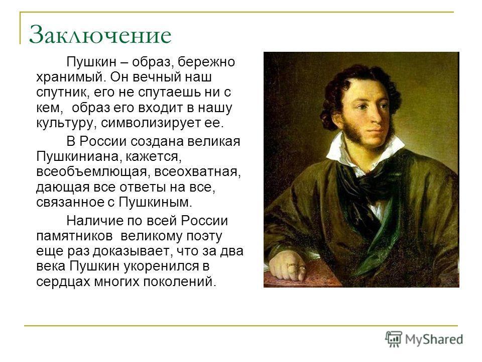 Заключение Пушкин – образ, бережно хранимый. Он вечный наш спутник, его не спутаешь ни с кем, образ его входит в нашу культуру, символизирует ее. В России создана великая Пушкиниана, кажется, всеобъемлющая, всеохватная, дающая все ответы на все, связ