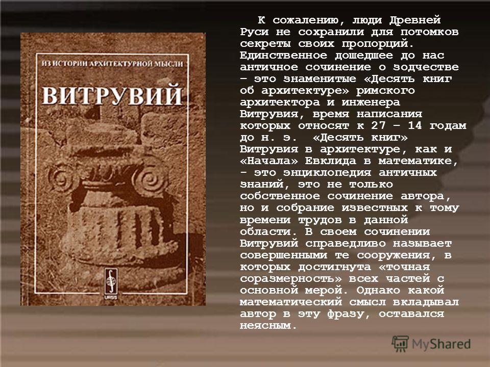 К сожалению, люди Древней Руси не сохранили для потомков секреты своих пропорций. Единственное дошедшее до нас античное сочинение о зодчестве – это знаменитые «Десять книг об архитектуре» римского архитектора и инженера Витрувия, время написания кото