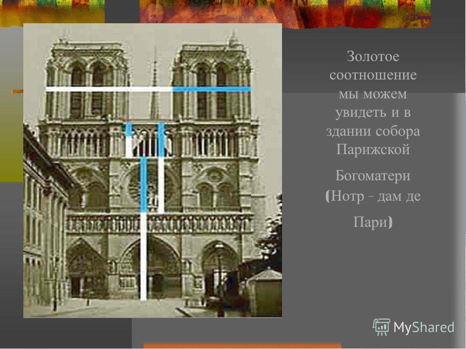 Золотое соотношение мы м ожем увидеть и в здании с обора Парижской Богоматери ( Нотр - д ам д е Пари )