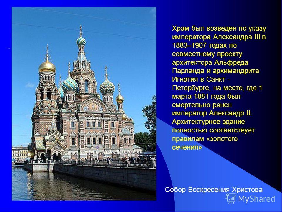 Храм был возведен по указу императора Александра III в 1883–1907 годах по совместному проекту архитектора Альфреда Парланда и архимандрита Игнатия в Санкт - Петербурге, на месте, где 1 марта 1881 года был смертельно ранен император Александр II. Архи