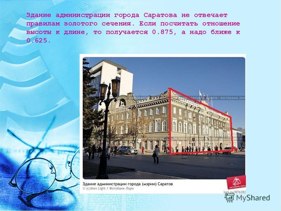 Здание администрации города Саратова не отвечает правилам золотого сечения. Если посчитать отношение высоты к длине, то получается 0.875, а надо ближе к 0.625.