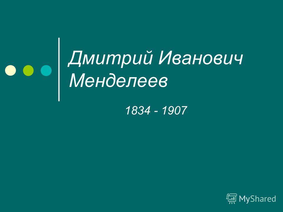 Дмитрий Иванович Менделеев 1834 - 1907