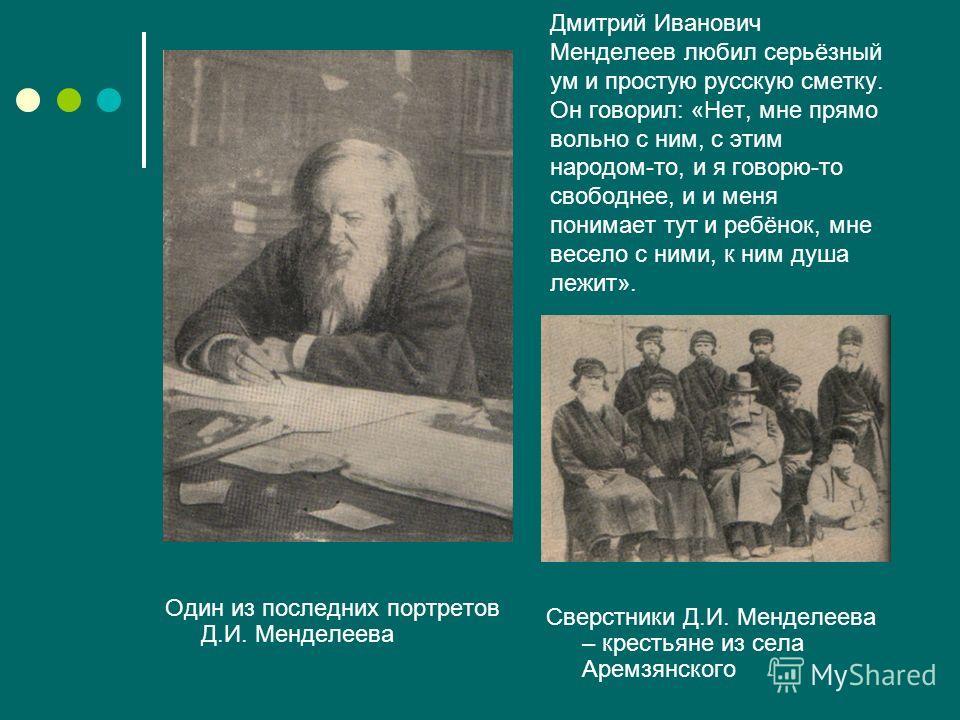 Дмитрий Иванович Менделеев любил серьёзный ум и простую русскую сметку. Он говорил: «Нет, мне прямо вольно с ним, с этим народом-то, и я говорю-то свободнее, и и меня понимает тут и ребёнок, мне весело с ними, к ним душа лежит». Один из последних пор