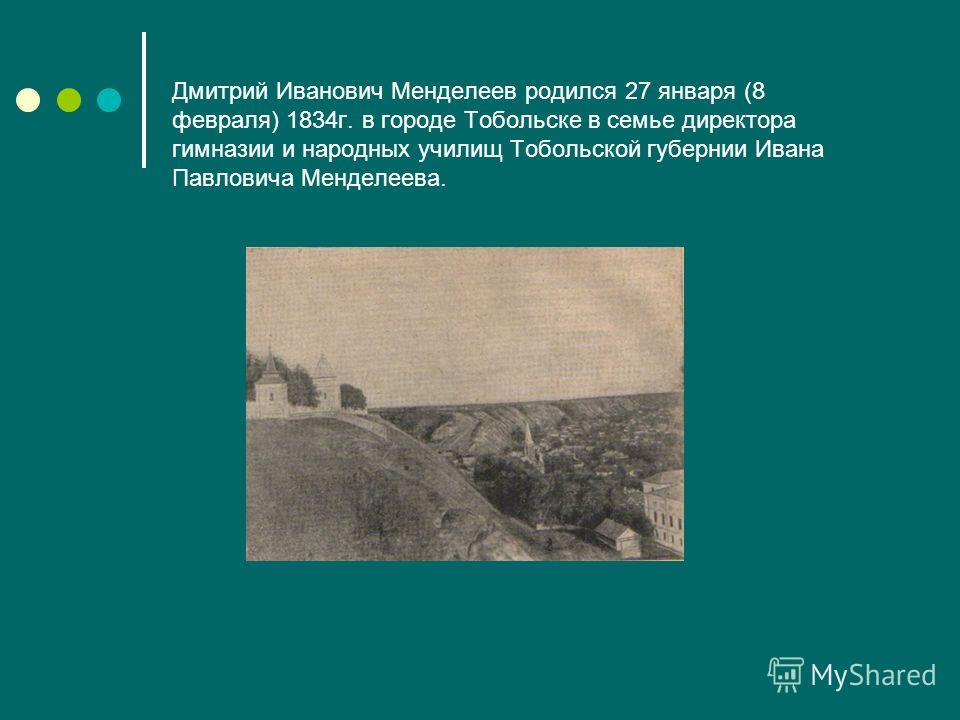 Дмитрий Иванович Менделеев родился 27 января (8 февраля) 1834г. в городе Тобольске в семье директора гимназии и народных училищ Тобольской губернии Ивана Павловича Менделеева.