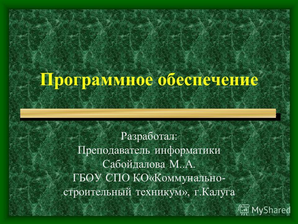 Программное обеспечение Разработал: Преподаватель информатики Сабойдалова М..А. ГБОУ СПО КО«Коммунально- строительный техникум», г.Калуга