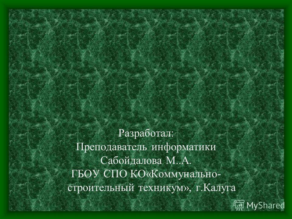 Разработал: Преподаватель информатики Сабойдалова М..А. ГБОУ СПО КО«Коммунально- строительный техникум», г.Калуга
