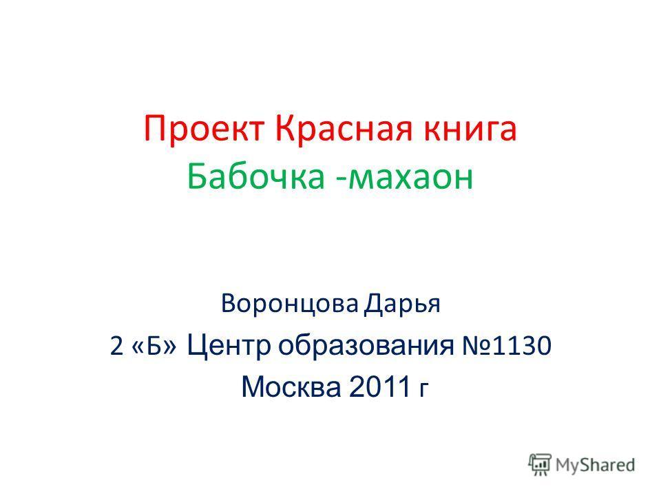 Проект Красная книга Бабочка -махаон Воронцова Дарья 2 «Б » Центр образования 1130 Москва 2011 г