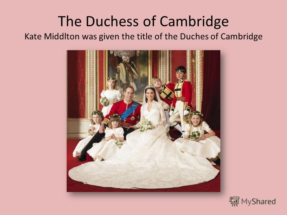 The Duchess of Cambridge Kate Middlton was given the title of the Duches of Cambridge
