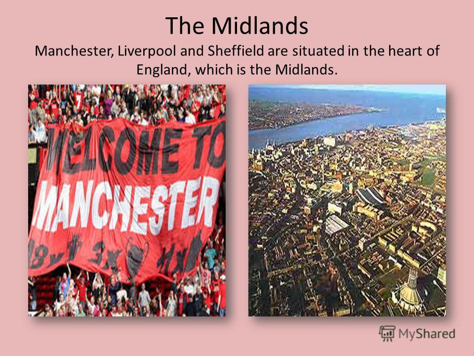 The Midlands Manchester, Liverpool and Sheffield are situated in the heart of England, which is the Midlands.