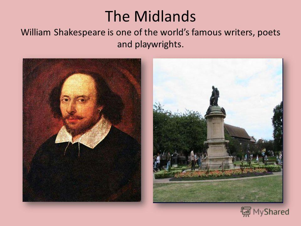 The Midlands William Shakespeare is one of the worlds famous writers, poets and playwrights.