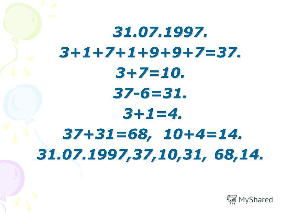 31.07.1997. 3+1+7+1+9+9+7=37.3+7=10.37-6=31. 3+1=4. 3+1=4. 37+31=68, 10+4=14. 37+31=68, 10+4=14. 31.07.1997,37,10,31, 68,14.