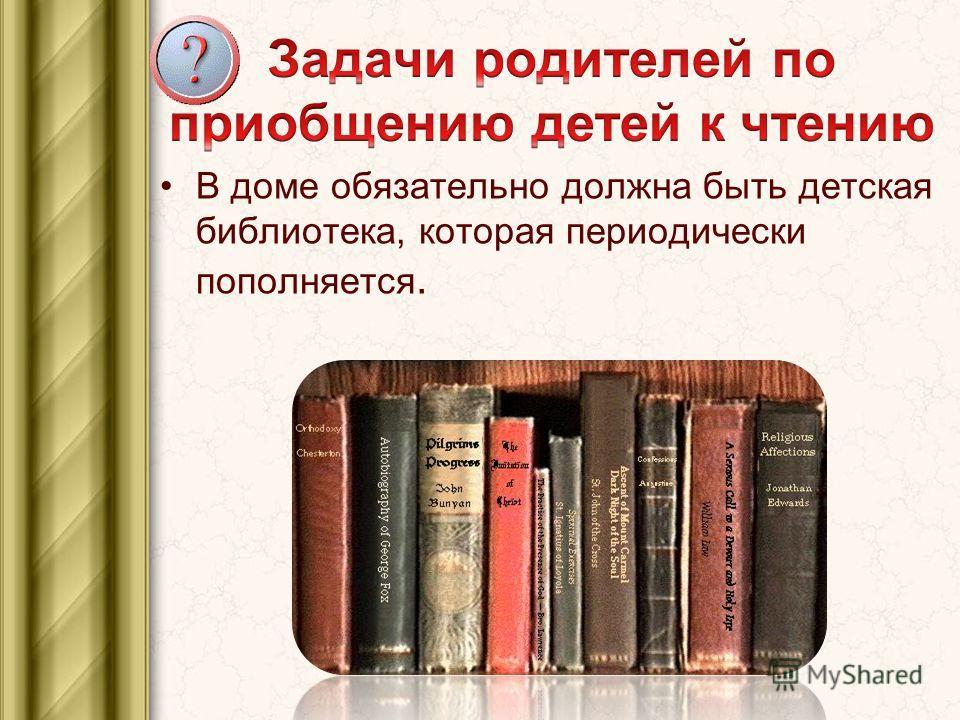 В доме обязательно должна быть детская библиотека, которая периодически пополняется.