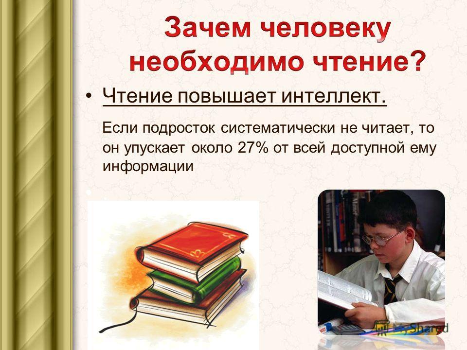 Чтение повышает интеллект. Если подросток систематически не читает, то он упускает около 27% от всей доступной ему информации.