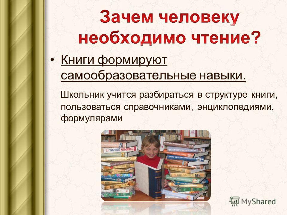 Книги формируют самообразовательные навыки. Школьник учится разбираться в структуре книги, пользоваться справочниками, энциклопедиями, формулярами.