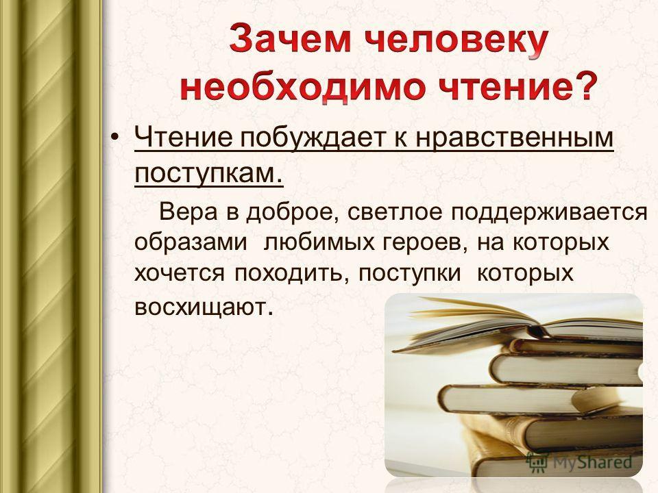 Чтение побуждает к нравственным поступкам. Вера в доброе, светлое поддерживается образами любимых героев, на которых хочется походить, поступки которых восхищают.