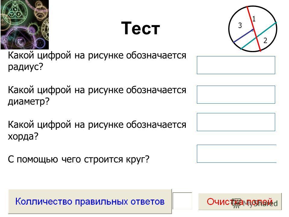 Тест Какой цифрой на рисунке обозначается радиус? Какой цифрой на рисунке обозначается диаметр? Какой цифрой на рисунке обозначается хорда? С помощью чего строится круг? 1 2 3