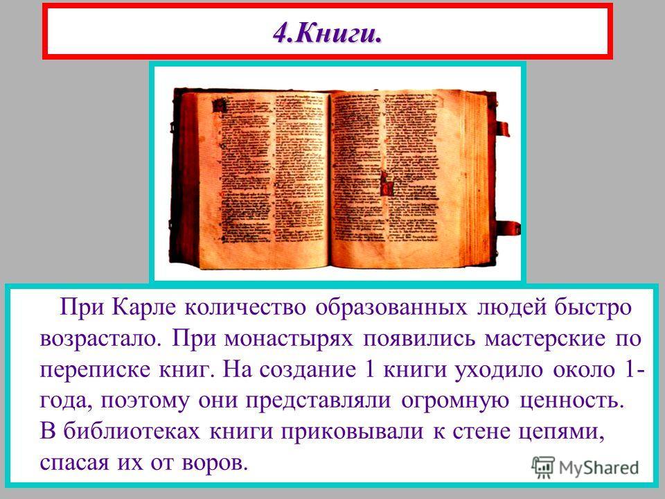 4.Книги. При Карле количество образованных людей быстро возрастало. При монастырях появились мастерские по переписке книг. На создание 1 книги уходило около 1- года, поэтому они представляли огромную ценность. В библиотеках книги приковывали к стене