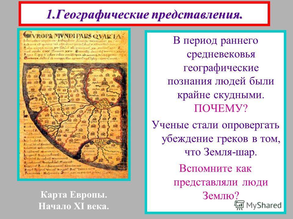 1.Географические представления. В период раннего средневековья географические познания людей были крайне скудными. ПОЧЕМУ? Ученые стали опровергать убеждение греков в том, что Земля-шар. Вспомните как представляли люди Землю? Карта Европы. Начало XI