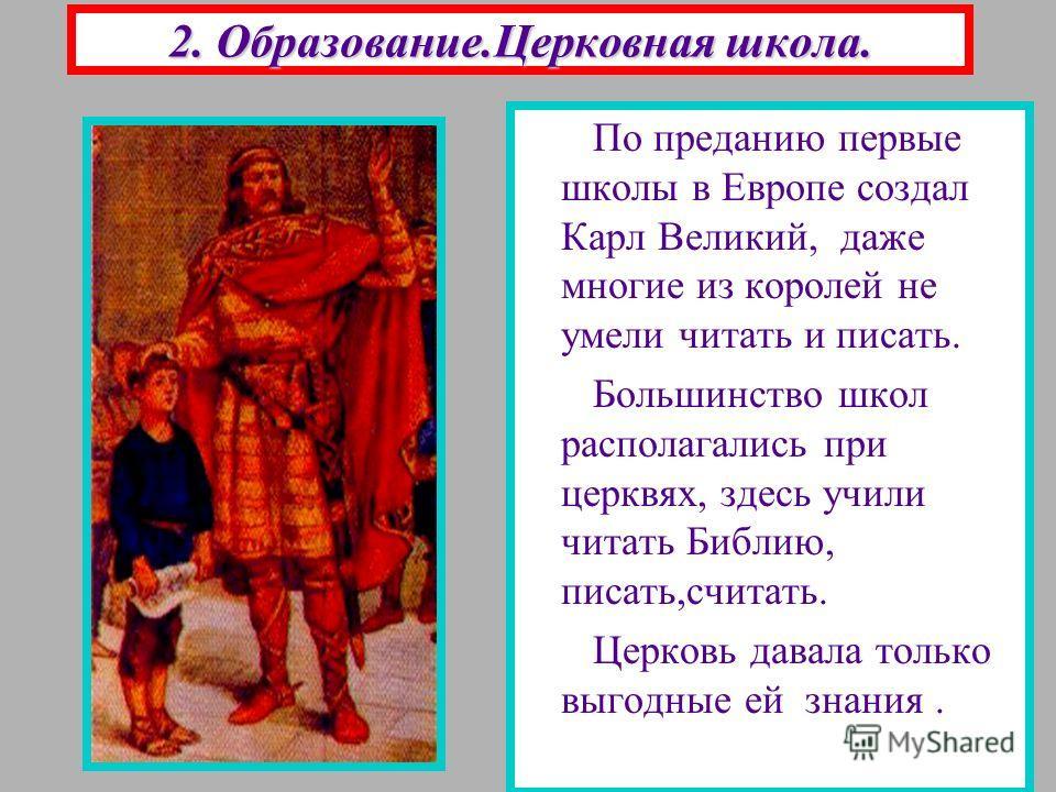 2. Образование.Церковная школа. По преданию первые школы в Европе создал Карл Великий, даже многие из королей не умели читать и писать. Большинство школ располагались при церквях, здесь учили читать Библию, писать,считать. Церковь давала только выгод
