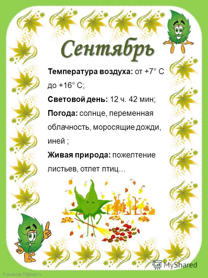 FokinaLida.75@mail.ru Температура воздуха: от +7° C до +16° C; Световой день: 12 ч. 42 мин; Погода: солнце, переменная облачность, моросящие дожди, иней ; Живая природа: пожелтение листьев, отлет птиц... Сентябрь