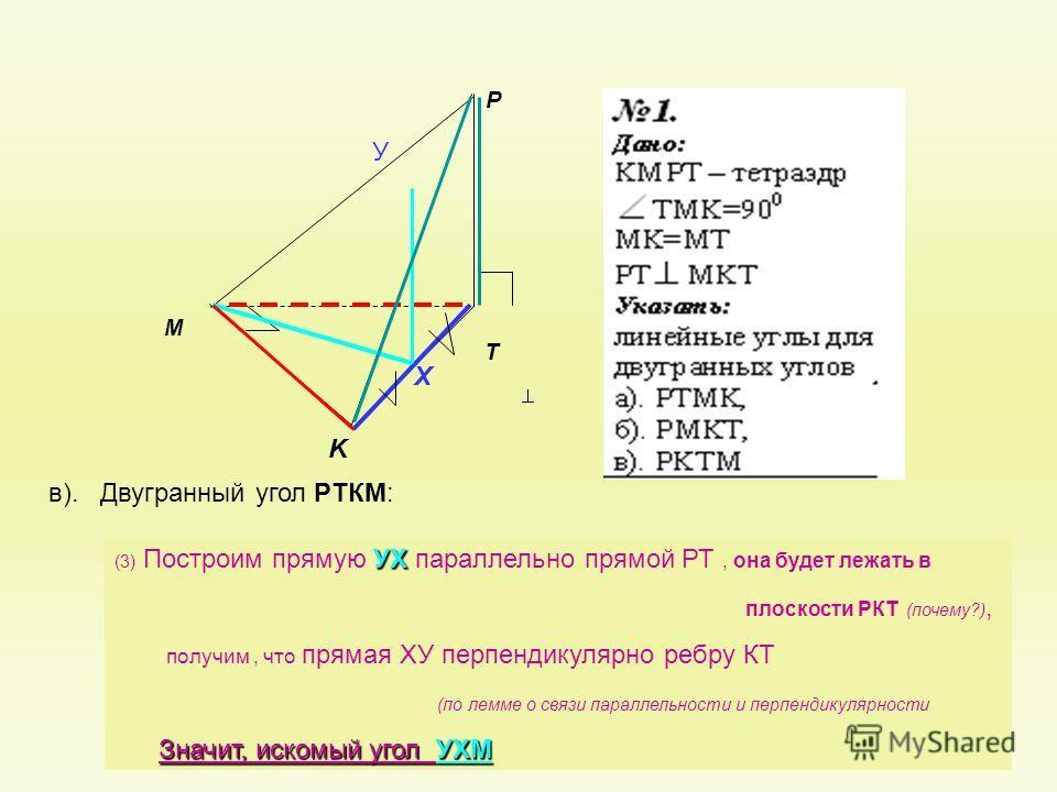 P K T M в). Двугранный угол РТКМ: Х У УХ (3) Построим прямую УХ параллельно прямой РТ, она будет лежать в плоскости РКТ (почему?), получим, что прямая ХУ перпендикулярно ребру КТ (по лемме о связи параллельности и перпендикулярности Значит, искомый у