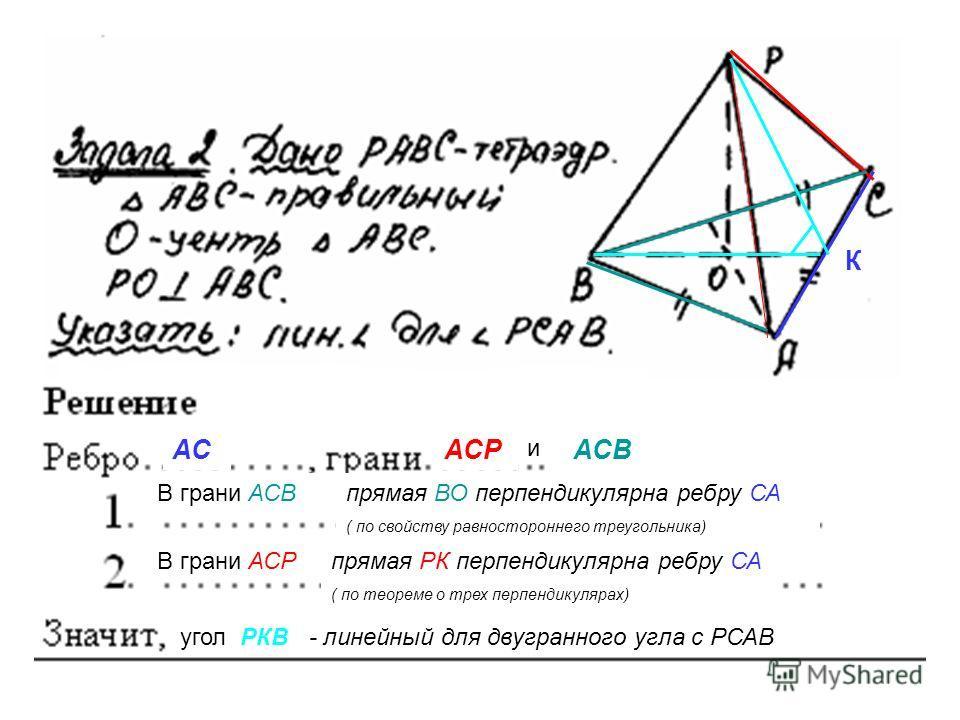 АСАСР и АСВ В грани АСВ К В грани АСР угол РКВ - линейный для двугранного угла с РСАВ прямая ВО перпендикулярна ребру СА ( по свойству равностороннего треугольника) прямая РК перпендикулярна ребру СА ( по теореме о трех перпендикулярах)